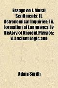 Essays on I. Moral Sentiments; Ii. Astronomical Inquiries; Iii. Formation of Languages; Iv. ...