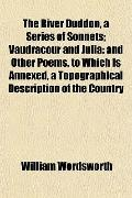 The River Duddon, a Series of Sonnets; Vaudracour and Julia: and Other Poems. to Which Is An...