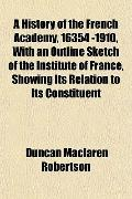 A History of the French Academy, 16354 -1910, With an Outline Sketch of the Institute of Fra...