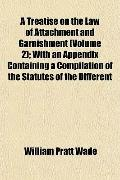 A Treatise on the Law of Attachment and Garnishment (Volume 2); With an Appendix Containing ...