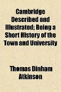 Cambridge Described and Illustrated; Being a Short History of the Town and University