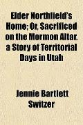 Elder Northfield's Home; Or, Sacrificed on the Mormon Altar. a Story of Territorial Days in ...