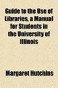 Guide to the Use of Libraries, a Manual for Students in the University of Illinois