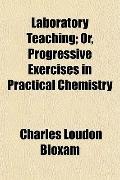 Laboratory Teaching; Or, Progressive Exercises in Practical Chemistry