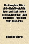 The Compleat Office of the Holy Week; With Notes and Explications ; Translated Out of Latin ...