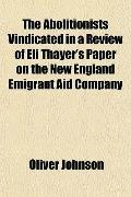 The Abolitionists Vindicated in a Review of Eli Thayer's Paper on the New England Emigrant A...