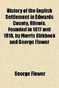 History of the English Settlement in Edwards County, Illinois, Founded in 1817 and 1818, by ...