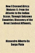 How I Crossed Africa (Volume 1); From the Atlantic to the Indian Ocean, Through Unknown Coun...