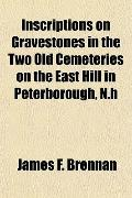 Inscriptions on Gravestones in the Two Old Cemeteries on the East Hill in Peterborough, N.h