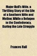 Major Hall's Wife. a Thrilling Story of the Life of a Southern Wife and Mother, While a Refu...
