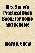 Mrs. Snow's Practical Cook Book,; For Home and Schools