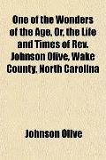 One of the Wonders of the Age, Or, the Life and Times of Rev. Johnson Olive, Wake County, No...