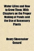 Water-Lilies and How to Grow Them, With Chapters on the Proper Making of Ponds and the Use o...
