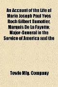 An Account of the Life of Marie Joseph Paul Yves Roch Gilbert Dumotier, Marquis De La Fayett...