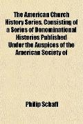 The American Church History Series, Consisting of a Series of Denominational Histories Publi...
