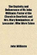 The Captivity and Deliverance of Mr. John Williams; Pastor of the Church in Deerfield, and M...
