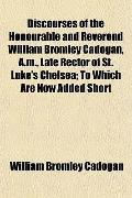 Discourses of the Honourable and Reverend William Bromley Cadogan, A.m., Late Rector of St. ...