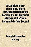 A Contribution to the History of the Presbyterian Churches, Carlisle, Pa.; An Historical Add...