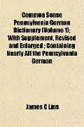 Common Sense Pennsylvania German Dictionary (Volume 1); With Supplement, Revised and Enlarge...