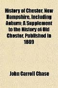 History of Chester, New Hampshire, Including Auburn; A Supplement to the History of Old Ches...