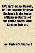 Congressional Manual; or, Outline of the Order of Business in the House of Representatives o...