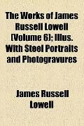 Works of James Russell Lowell Volume 6; Illus with Steel Portraits and Photogravures