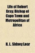 Life of Robert Gray; Bishop of Cape Town and Metropolitan of Africa