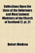 Collections Upon the Lives of the Reformers and Most Eminent Ministers of the Church of Scot...