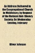 Address Delivered in the Congregational Church in Middlebury, by Request of the Vermont Anti...