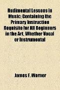 Rudimental Lessons in Music; Containing the Primary Instruction Requisite for All Beginners ...