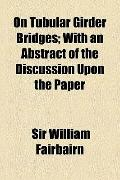 On Tubular Girder Bridges; with an Abstract of the Discussion upon the Paper