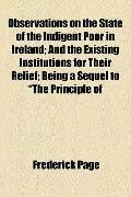 Observations on the State of the Indigent Poor in Ireland; and the Existing Institutions for...