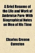 Brief Resume of the Llfe and Work of Ambroise Pare; with Biographical Notes on Men of His Time