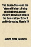 Super-State and the 'Eternal Values'; Being the Herbert Spencer Lecture Delivered Before the...