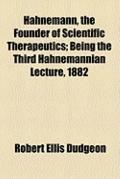 Hahnemann, the Founder of Scientific Therapeutics; Being the Third Hahnemannian Lecture 1882