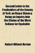 Second Letter to the Freeholders of the County of York, on Negro Slavery; Being an Inquiry i...