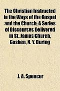 The Christian Instructed in the Ways of the Gospel and the Church; A Series of Discourses De...