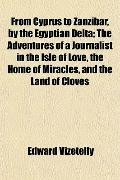 From Cyprus to Zanzibar, by the Egyptian Delta; the Adventures of a Journalist in the Isle o...