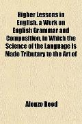 Higher Lessons in English. a Work on English Grammar and Composition, in Which the Science o...