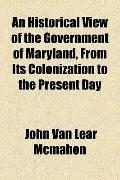 Historical View of the Government of Maryland, from Its Colonization to the Present Day