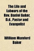 The Life and Labours of the Rev. Daniel Baker, D.d., Pastor and Evangelist