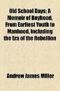 Old School Days; a Memoir of Boyhood, from Earliest Youth to Manhood, Including the Era of t...