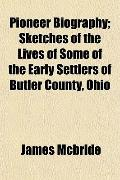 Pioneer Biography; Sketches of the Lives of Some of the Early Settlers of Butler County, Ohio