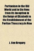 Puritanism in the Old World and in the New; From Its Inception in the Reign of Elizabeth to ...