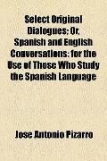 Select Original Dialogues; or, Spanish and English Conversations : For the Use of Those Who ...
