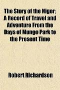 The Story of the Niger; A Record of Travel and Adventure From the Days of Mungo Park to the ...