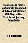 Treatises and Essays on Subjects Connected with Economical Policy; with Biographical Sketche...