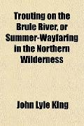 Trouting on the Brul River, or Summer-Wayfaring in the Northern Wilderness