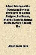 True Relation of the Travels and Perilous Adventures of Mathew Dudgeon, Gentleman; Wherein I...