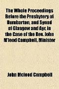 Whole Proceedings Before the Presbytery of Dumbarton, and Synod of Glasgow and Ayr, in the C...